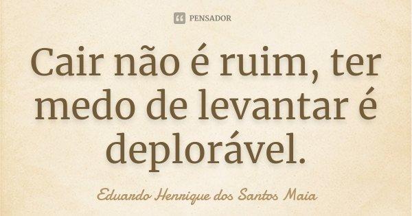Cair não é ruim, ter medo de levantar é deplorável.... Frase de Eduardo Henrique dos Santos Maia.