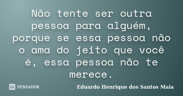 Não tente ser outra pessoa para alguém, porque se essa pessoa não o ama do jeito que você é, essa pessoa não te merece.... Frase de Eduardo Henrique dos Santos Maia.
