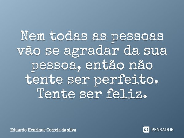 Nem todas as pessoas vão se agradar da sua pessoa, então não tente ser prefeito. Tente ser feliz.... Frase de Eduardo Henrique Correia da Silva.