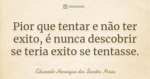 Pior que tentar e não ter exito, é nunca descobrir se teria exito se tentasse.... Frase de Eduardo Henrique dos Santos Maia.