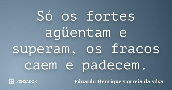 4f01812820221 Eduardo Henrique Correia da Silva  Só os fortes agüentam e superam