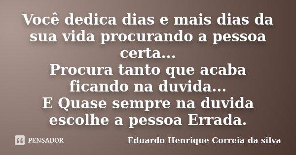 Você dedica dias e mais dias da sua vida procurando a pessoa certa... Procura tanto que acaba ficando na duvida... E Quase sempre na duvida escolhe a pessoa Err... Frase de Eduardo Henrique Correia da Silva.