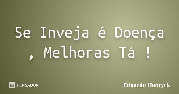 Se Inveja é Doença , Melhoras Tá !... Frase de Eduardo Henryck.