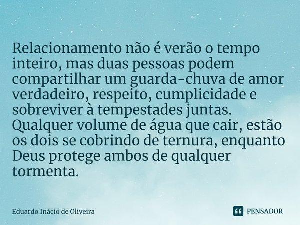Relacionamento não é verão o tempo inteiro, mas duas pessoas podem compartilhar um guarda-chuva de amor verdadeiro, respeito, cumplicidade e sobreviver à tempe... Frase de Eduardo Inácio de Oliveira.