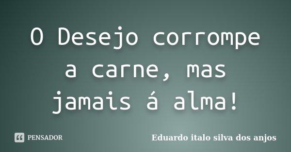 O Desejo corrompe a carne, mas jamais á alma!... Frase de Eduardo italo silva dos anjos.
