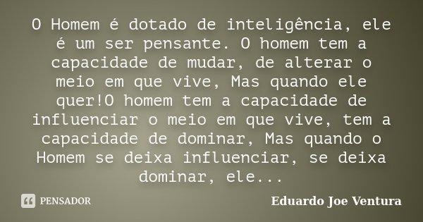 O Homem é dotado de inteligência, ele é um ser pensante. O homem tem a capacidade de mudar, de alterar o meio em que vive, Mas quando ele quer!O homem tem a cap... Frase de Eduardo Joe Ventura.