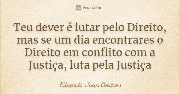 Teu dever é lutar pelo Direito, mas se um dia encontrares o Direito em conflito com a Justiça, luta pela Justiça... Frase de Eduardo Juan Couture.