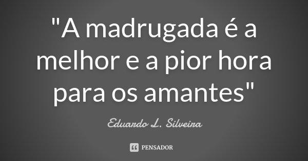 """""""A madrugada é a melhor e a pior hora para os amantes""""... Frase de Eduardo L. Silveira."""