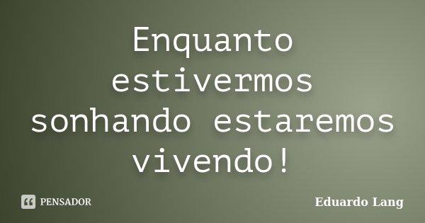 Enquanto estivermos sonhando estaremos vivendo!... Frase de Eduardo Lang.