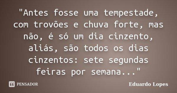 """""""Antes fosse uma tempestade, com trovões e chuva forte, mas não, é só um dia cinzento, aliás, são todos os dias cinzentos: sete segundas feiras por semana.... Frase de Eduardo Lopes."""