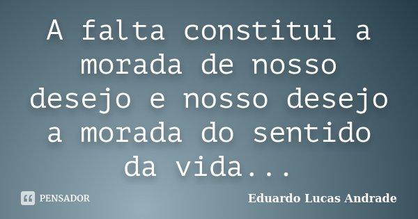 A falta constitui a morada de nosso desejo e nosso desejo a morada do sentido da vida...... Frase de Eduardo Lucas Andrade.