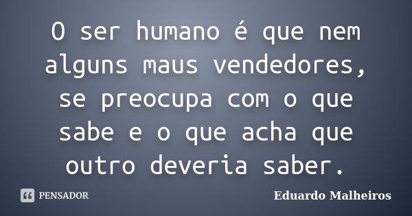 O ser humano é que nem alguns maus vendedores, se preocupa com o que sabe e o que acha que outro deveria saber.... Frase de Eduardo Malheiros.