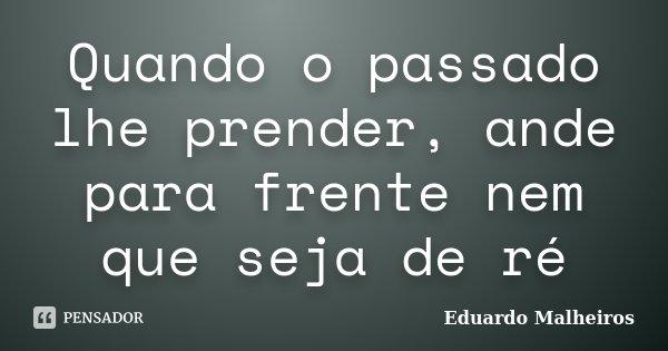 Quando o passado lhe prender, ande para frente nem que seja de ré... Frase de Eduardo Malheiros.
