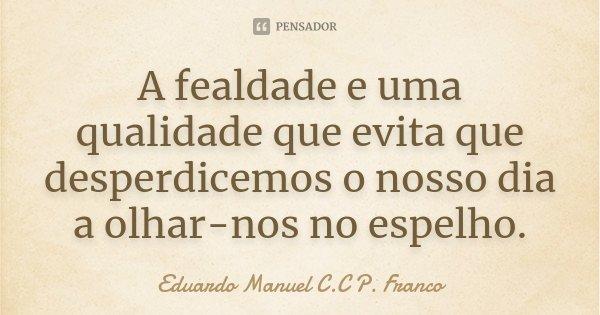 A fealdade e uma qualidade que evita que desperdicemos o nosso dia a olhar-nos no espelho.... Frase de Eduardo Manuel C.C P. Franco.