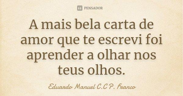 A mais bela carta de amor que te escrevi foi aprender a olhar nos teus olhos.... Frase de Eduardo Manuel C.C P. Franco.