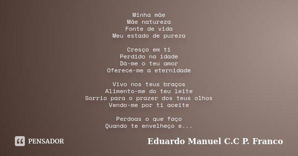 Minha mãe Mãe natureza Fonte de vida Meu estado de pureza Cresço em ti Perdido na idade Dá-me o teu amor Oferece-me a eternidade Vivo nos teus braços Alimento-m... Frase de Eduardo Manuel C.C P. Franco.