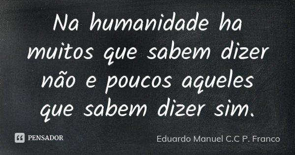 Na humanidade ha muitos que sabem dizer não e poucos aqueles que sabem dizer sim.... Frase de Eduardo Manuel C.C P. Franco.