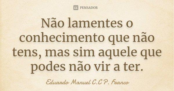 Não lamentes o conhecimento que não tens, mas sim aquele que podes não vir a ter.... Frase de Eduardo Manuel C.C P. Franco.