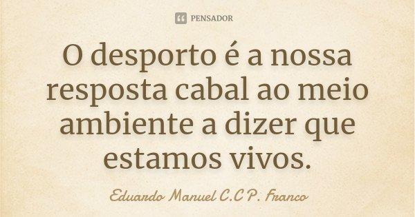 O desporto é a nossa resposta cabal ao meio ambiente a dizer que estamos vivos.... Frase de Eduardo Manuel C.C P. Franco.