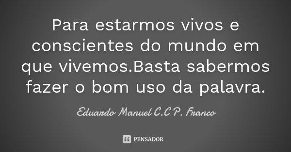 Para estarmos vivos e conscientes do mundo em que vivemos.Basta sabermos fazer o bom uso da palavra.... Frase de Eduardo Manuel C.C P. Franco.