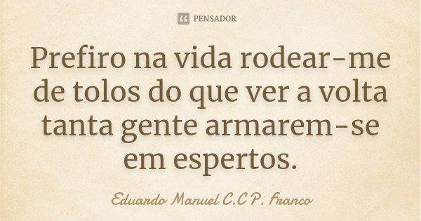Prefiro na vida rodear-me de tolos do que ver a volta tanta gente armarem-se em espertos.... Frase de Eduardo Manuel C.C P. Franco.