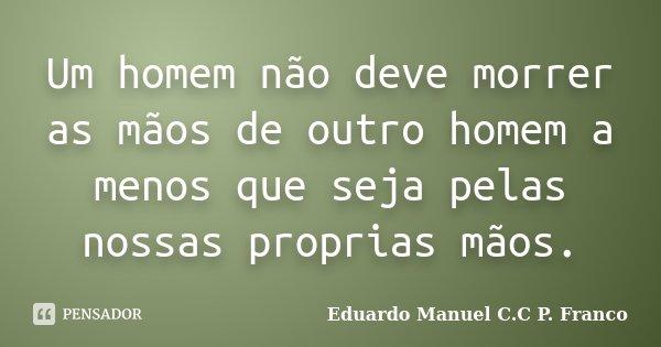 Um homem não deve morrer as mãos de outro homem a menos que seja pelas nossas proprias mãos.... Frase de Eduardo Manuel C.C P. Franco.