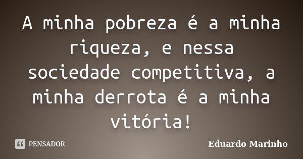 A minha pobreza é a minha riqueza, e nessa sociedade competitiva, a minha derrota é a minha vitória!... Frase de Eduardo Marinho.
