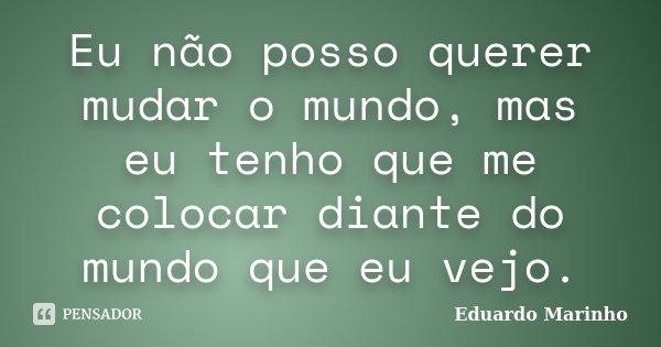 Eu não posso querer mudar o mundo, mas eu tenho que me colocar diante do mundo que eu vejo.... Frase de Eduardo Marinho.