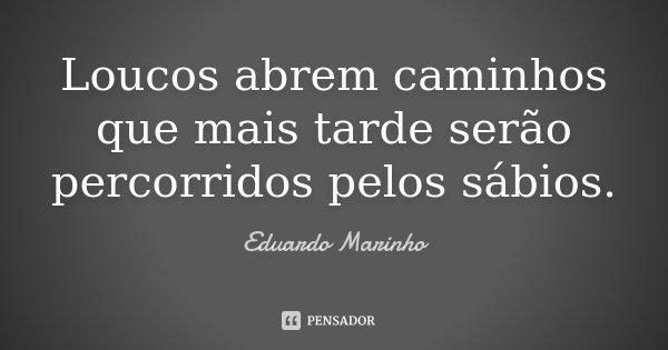 Loucos abrem caminhos que mais tarde serão percorridos pelos sábios.... Frase de Eduardo Marinho.