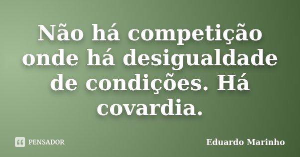 Não há competição onde há desigualdade de condições. Há covardia.... Frase de Eduardo Marinho.