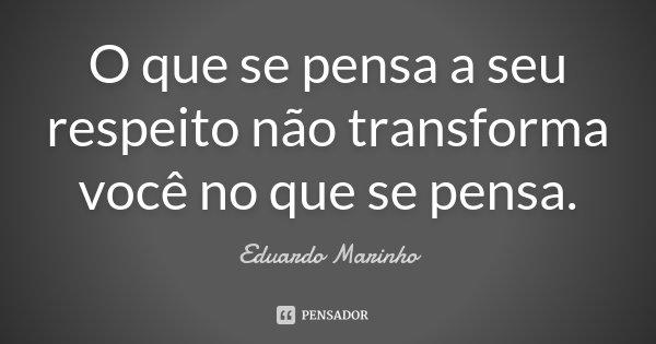 O que se pensa a seu respeito não transforma você no que se pensa.... Frase de Eduardo Marinho.