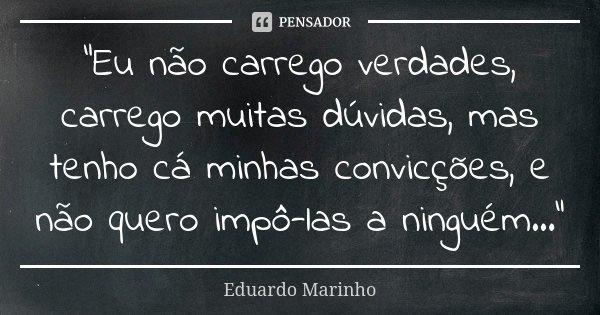 """""""Eu não carrego verdades, carrego muitas dúvidas, mas tenho cá minhas convicções, e não quero impô-las a ninguém...""""... Frase de Eduardo Marinho."""