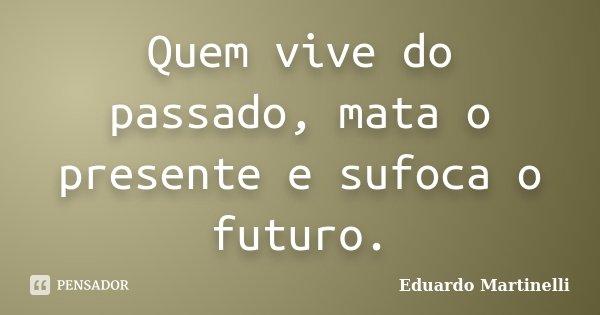 Quem vive do passado, mata o presente e sufoca o futuro.... Frase de Eduardo Martinelli.