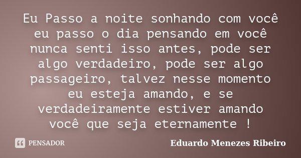 Eu Passo a noite sonhando com você eu passo o dia pensando em você nunca senti isso antes, pode ser algo verdadeiro, pode ser algo passageiro, talvez nesse mome... Frase de Eduardo Menezes Ribeiro.