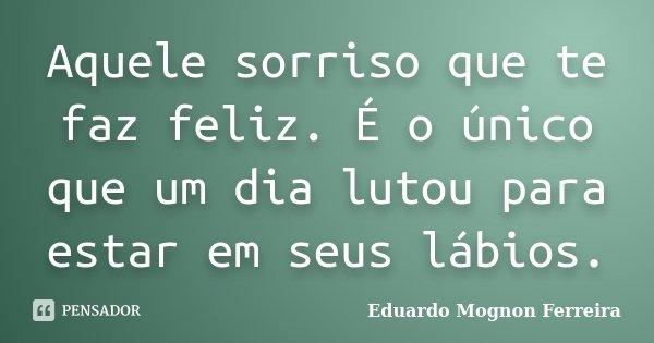 Aquele sorriso que te faz feliz. É o único que um dia lutou para estar em seus lábios.... Frase de Eduardo Mognon Ferreira.