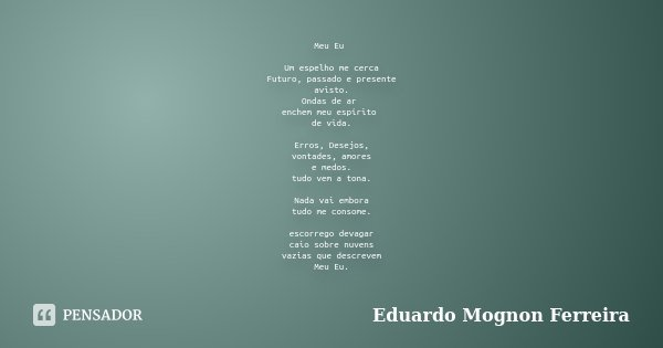 Meu Eu Um espelho me cerca Futuro, passado e presente avisto. Ondas de ar enchem meu espírito de vida. Erros, Desejos, vontades, amores e medos. tudo vem a tona... Frase de Eduardo Mognon Ferreira.