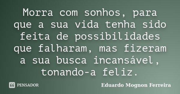Morra com sonhos, para que a sua vida tenha sido feita de possibilidades que falharam, mas fizeram a sua busca incansável, tonando-a feliz.... Frase de Eduardo Mognon Ferreira.