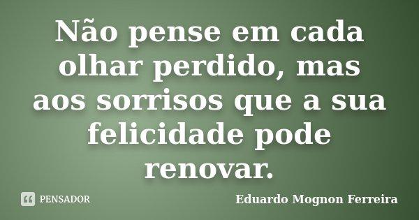 Não pense em cada olhar perdido, mas aos sorrisos que a sua felicidade pode renovar.... Frase de Eduardo Mognon Ferreira.