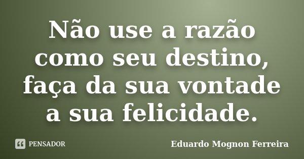 Não use a razão como seu destino, faça da sua vontade a sua felicidade.... Frase de Eduardo Mognon Ferreira.