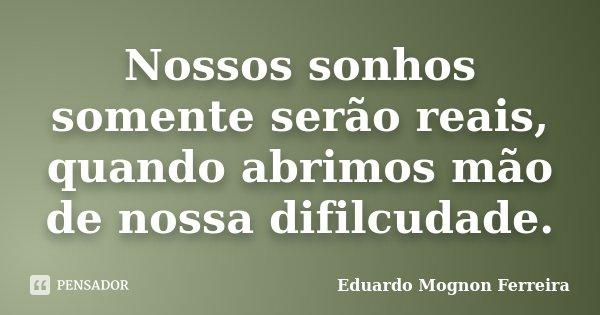 Nossos sonhos somente serão reais, quando abrimos mão de nossa difilcudade.... Frase de Eduardo Mognon Ferreira.