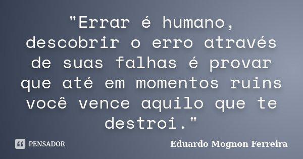"""""""Errar é humano, descobrir o erro através de suas falhas é provar que até em momentos ruins você vence aquilo que te destroi.""""... Frase de Eduardo Mognon Ferreira."""