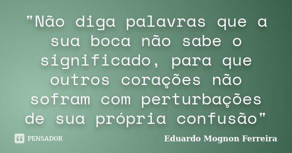 """""""Não diga palavras que a sua boca não sabe o significado, para que outros corações não sofram com perturbações de sua própria confusão""""... Frase de Eduardo Mognon Ferreira."""