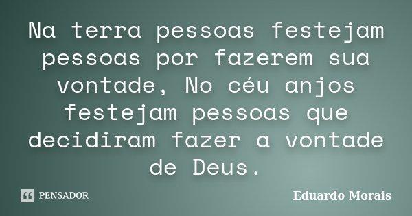 Na terra pessoas festejam pessoas por fazerem sua vontade, No céu anjos festejam pessoas que decidiram fazer a vontade de Deus.... Frase de Eduardo Morais.
