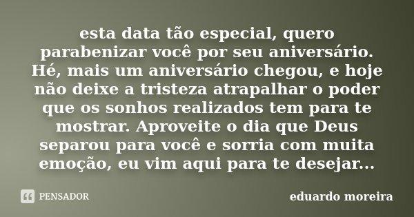 esta data tão especial, quero parabenizar você por seu aniversário. Hé, mais um aniversário chegou, e hoje não deixe a tristeza atrapalhar o poder que os sonhos... Frase de Eduardo Moreira.