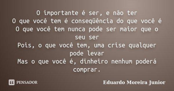 10 Mensagens De Esperança Que Farão Você Acreditar No: O Importante é Ser, E Não Ter O Que... Eduardo Moreira Junior
