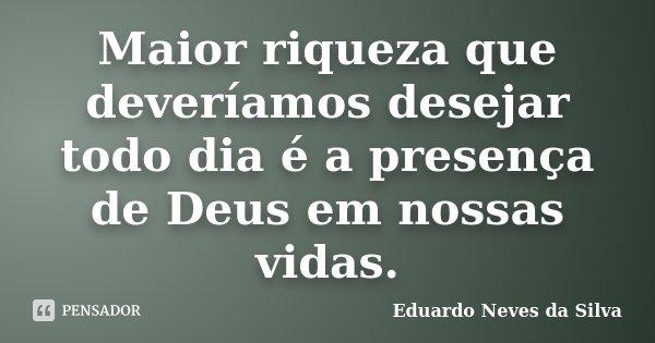 Maior Riqueza Que Deveríamos Desejar Eduardo Neves Da Silva