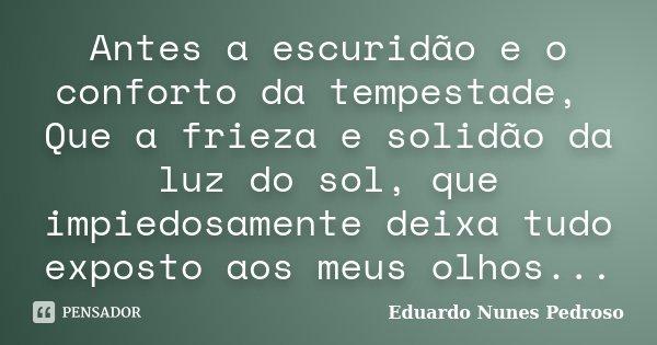 Antes a escuridão e o conforto da tempestade, Que a frieza e solidão da luz do sol, que impiedosamente deixa tudo exposto aos meus olhos...... Frase de Eduardo Nunes Pedroso.
