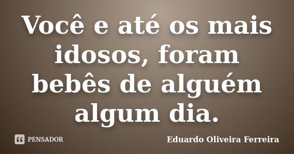 Você e até os mais idosos, foram bebês de alguém algum dia.... Frase de Eduardo Oliveira Ferreira.
