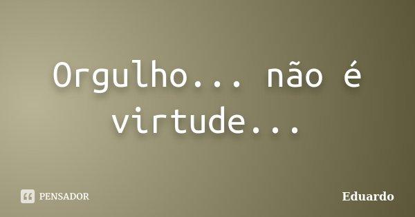Orgulho... não é virtude...... Frase de EDUARDO.