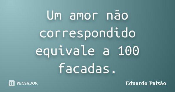 Um amor não correspondido equivale a 100 facadas.... Frase de Eduardo Paixão.